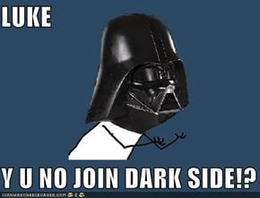 LUKE  Y U NO JOIN DARK SIDE!?