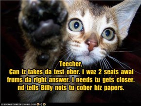 Teecher,   Can  iz  takes  da  test  ober.  i  waz  2  seats  awai frums  da  right  answer.  i  needs  tu  gets  closer.   nd  tells  Billy  nots  tu  cober  hiz  papers.