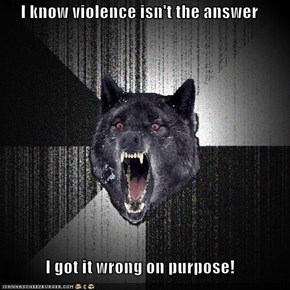 I know violence isn't the answer  I got it wrong on purpose!