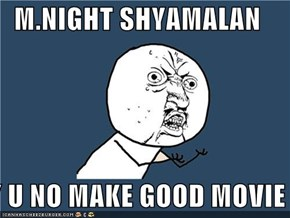 M.NIGHT SHYAMALAN  Y U NO MAKE GOOD MOVIE