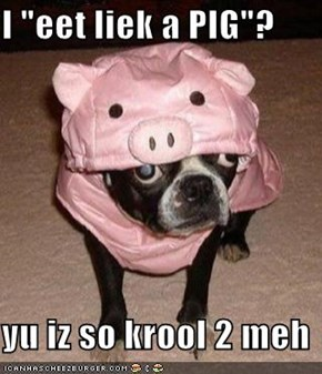"I ""eet liek a PIG""?  yu iz so krool 2 meh"