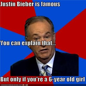 Justin Bieber is famous You can explain that... But only if you're a 6-year old girl