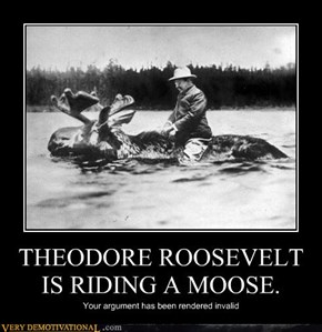 THEODORE ROOSEVELT IS RIDING A MOOSE.