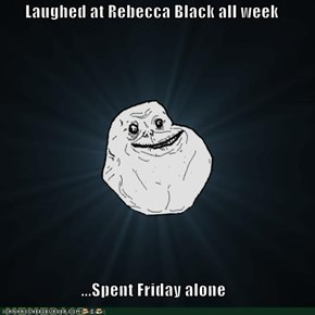 Laughed at Rebecca Black all week  ...Spent Friday alone