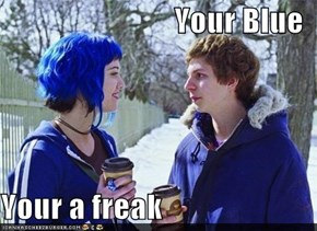 Your Blue  Your a freak