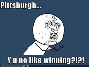 Pittsburgh...  Y u no like winning?!?!