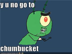 y u no go to  chumbucket