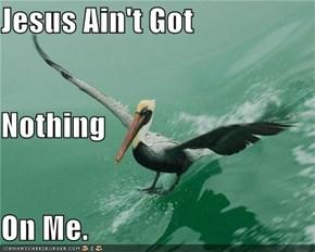 Jesus Ain't Got Nothing On Me.