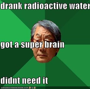 drank radioactive water got a super brain didnt need it