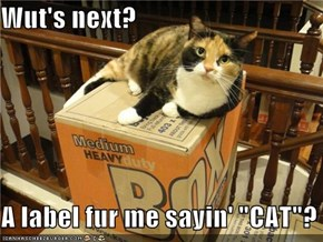 "Wut's next?  A label fur me sayin' ""CAT""?"