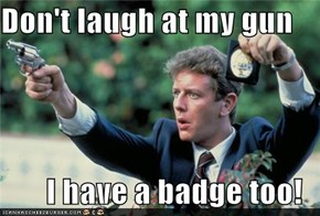 Don't laugh at my gun  I have a badge too!
