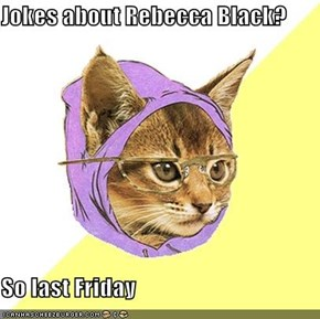 Jokes about Rebecca Black?  So last Friday