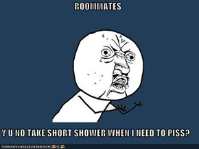 ROOMMATES  Y U NO TAKE SHORT SHOWER WHEN I NEED TO PISS?