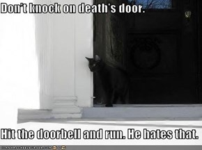 Don't knock on death's door.   Hit the doorbell and run. He hates that.