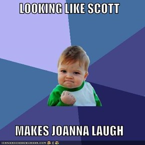 LOOKING LIKE SCOTT  MAKES JOANNA LAUGH