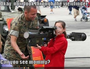 Okay, now look through the viewfinder...  Can you see mommy?