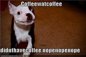 Coffeewatcoffee  didnthavecoffee.nopenopenope