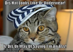 Dis Hat Looks Like Ur Underwear!  Iz Dis Ur Way Uf Saying I'm An Ass!