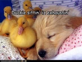 Duckie sittin' iz exhaustin'