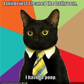 Janitor just cleaned the bathroom.  I have to poop.