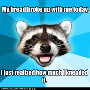 My bread broke up with me today.