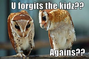 U forgits the kidz??  Agains??