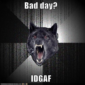 Bad day?  IDGAF