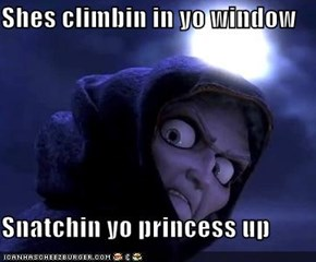 Shes climbin in yo window  Snatchin yo princess up