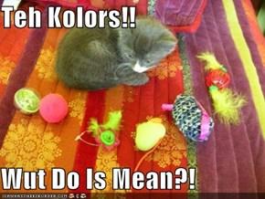 Teh Kolors!!  Wut Do Is Mean?!
