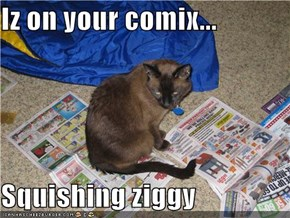 Iz on your comix...  Squishing ziggy
