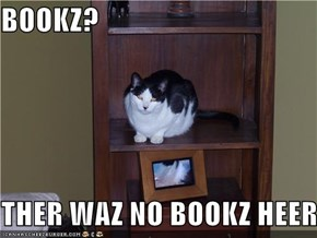 BOOKZ?  THER WAZ NO BOOKZ HEER
