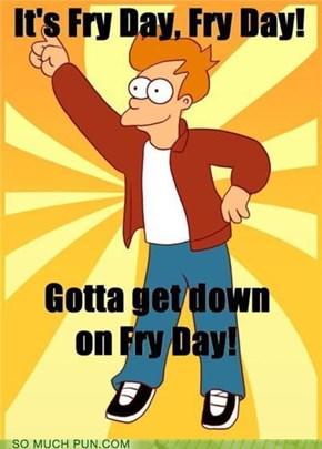 It's Fry Day!