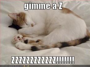 gimme a Z  ZZZZZZZZZZZZ!!!!!!!