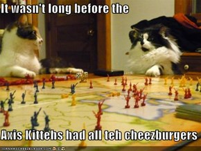 It wasn't long before the  Axis Kittehs had all teh cheezburgers