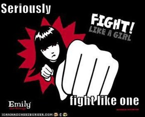 Seriously  fight like one