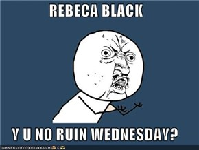 REBECA BLACK  Y U NO RUIN WEDNESDAY?