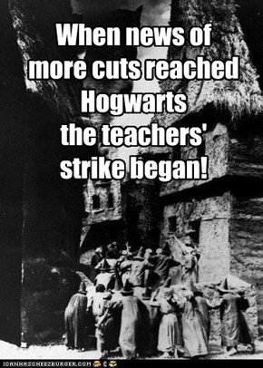 When news of more cuts reached Hogwarts the teachers'  strike began!