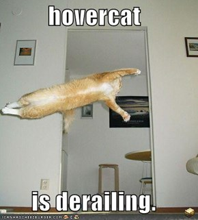 hovercat  is derailing.