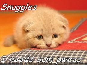 Snuggles  I needz sum pweez