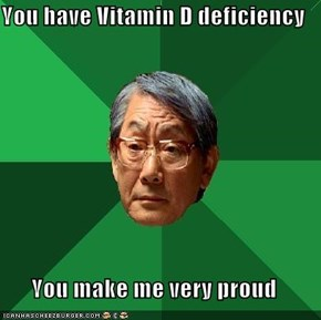 You have Vitamin D deficiency  You make me very proud