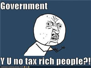 Government  Y U no tax rich people?!
