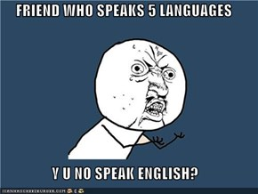 FRIEND WHO SPEAKS 5 LANGUAGES  Y U NO SPEAK ENGLISH?