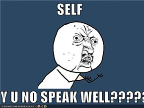 SELF  Y U NO SPEAK WELL?????