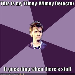 This is my Timey-Wimey Detector  It goes ding when there's stuff