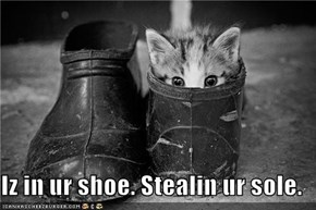 Iz in ur shoe. Stealin ur sole.