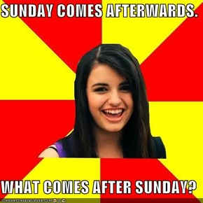 SUNDAY COMES AFTERWARDS.  WHAT COMES AFTER SUNDAY?
