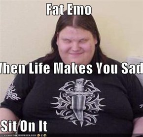Fat Emo When Life Makes You Sad  Sit On It