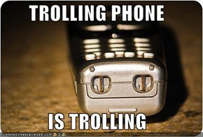 TROLLING PHONE  IS TROLLING