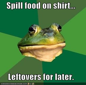 Spill food on shirt...  Leftovers for later.