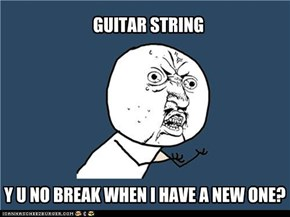 Guitar String, y u no break when I have a new one?